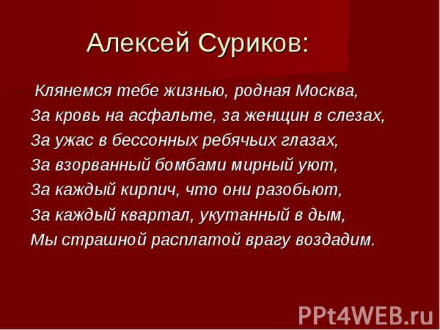 Клянемся тебе жизнью, родная Москва, Клянемся тебе жизнью, родная Москва, За кровь на асфальте, за женщин в слезах, За ужас в бессонных ребячьих глазах, За взорванный бомбами мирный уют, За каждый кирпич, что они разобьют, За каждый квартал, укутанн…