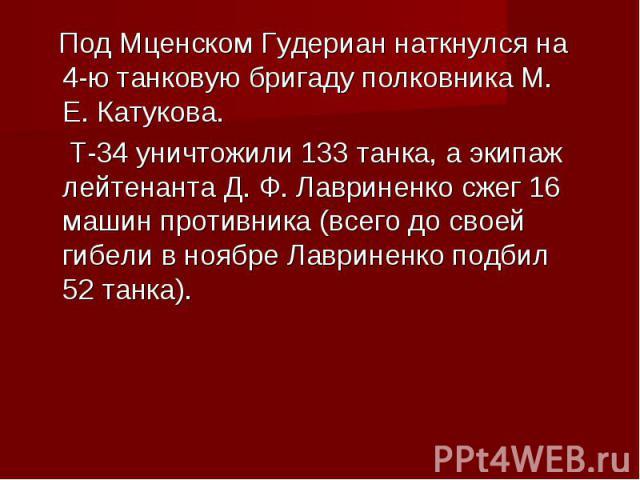 Под Мценском Гудериан наткнулся на 4-ю танковую бригаду полковника М. Е. Катукова. Под Мценском Гудериан наткнулся на 4-ю танковую бригаду полковника М. Е. Катукова. Т-34 уничтожили 133 танка, а экипаж лейтенанта Д. Ф. Лавриненко сжег 16 машин проти…