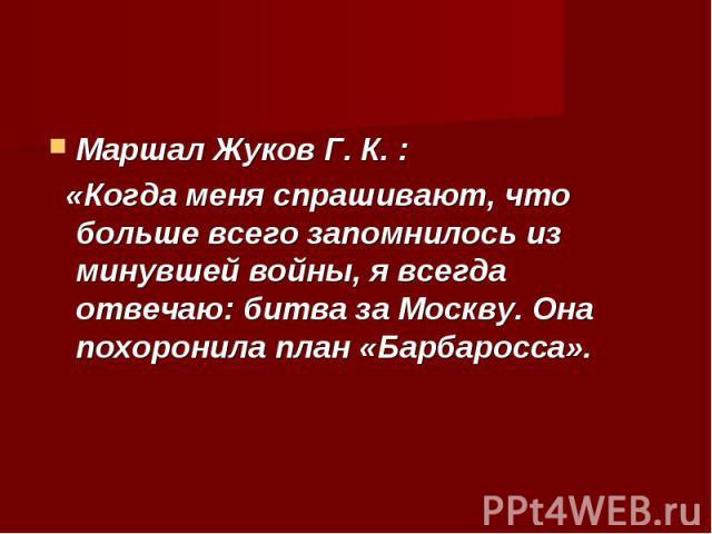 Маршал Жуков Г. К. : Маршал Жуков Г. К. : «Когда меня спрашивают, что больше всего запомнилось из минувшей войны, я всегда отвечаю: битва за Москву. Она похоронила план «Барбаросса».