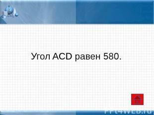 Угол ACD равен 580.