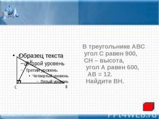 В треугольнике АВС В треугольнике АВС угол С равен 900, СН – высота, угол А раве