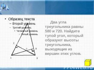 Два угла треугольника равны 580 и 720. Найдите тупой угол, который образуют высо