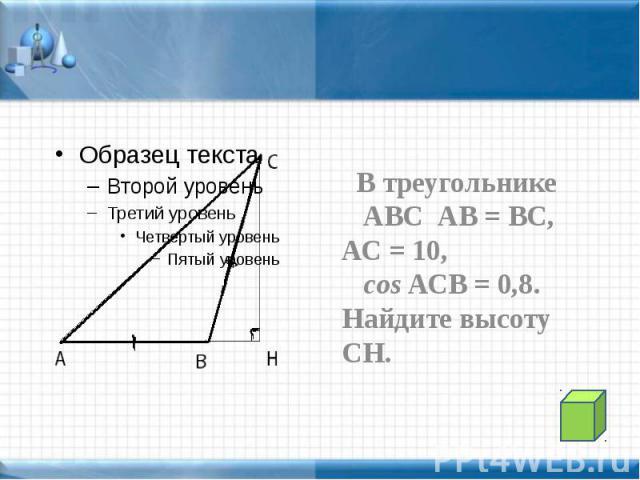 В треугольнике В треугольнике АВС АВ = ВС, АС = 10, cos АСВ = 0,8. Найдите высоту СН.