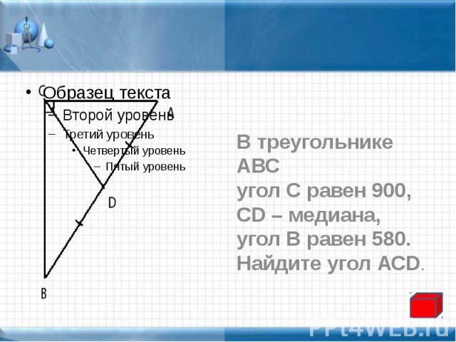 В треугольнике АВС В треугольнике АВС угол С равен 900, CD – медиана, угол В равен 580. Найдите угол АСD.