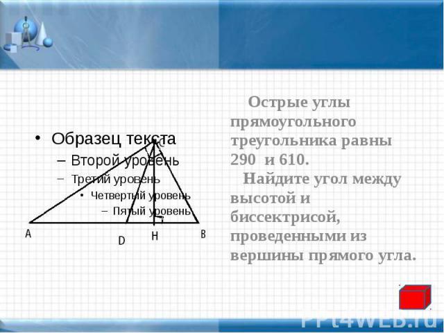 Острые углы прямоугольного треугольника равны 290 и 610. Острые углы прямоугольного треугольника равны 290 и 610. Найдите угол между высотой и биссектрисой, проведенными из вершины прямого угла.