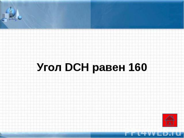 Угол DCH равен 160