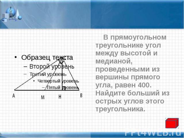 В прямоугольном треугольнике угол между высотой и медианой, проведенными из вершины прямого угла, равен 400. Найдите больший из острых углов этого треугольника. В прямоугольном треугольнике угол между высотой и медианой, проведенными из вершины прям…