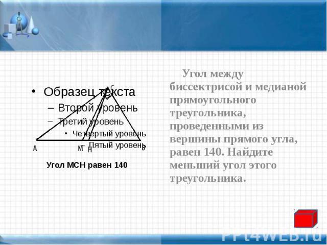 Угол между биссектрисой и медианой прямоугольного треугольника, проведенными из вершины прямого угла, равен 140. Найдите меньший угол этого треугольника. Угол между биссектрисой и медианой прямоугольного треугольника, проведенными из вершины прямого…