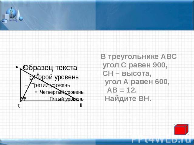 В треугольнике АВС В треугольнике АВС угол С равен 900, СН – высота, угол А равен 600, АВ = 12. Найдите ВН.