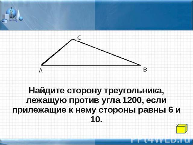 Найдите сторону треугольника, лежащую против угла 1200, если прилежащие к нему стороны равны 6 и 10.