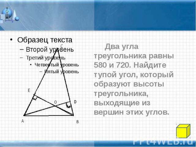 Два угла треугольника равны 580 и 720. Найдите тупой угол, который образуют высоты треугольника, выходящие из вершин этих углов. Два угла треугольника равны 580 и 720. Найдите тупой угол, который образуют высоты треугольника, выходящие из вершин эти…