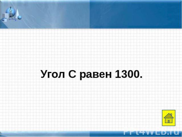 Угол С равен 1300. Угол С равен 1300.