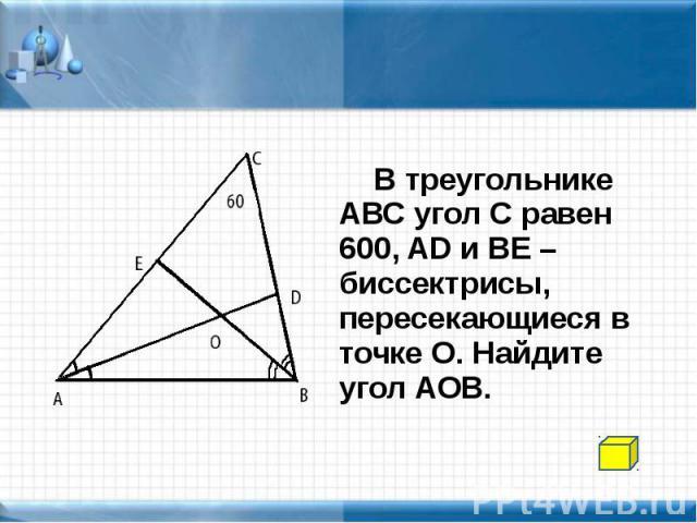 В треугольнике АВС угол С равен 600, AD и BE – биссектрисы, пересекающиеся в точке О. Найдите угол АОВ. В треугольнике АВС угол С равен 600, AD и BE – биссектрисы, пересекающиеся в точке О. Найдите угол АОВ.