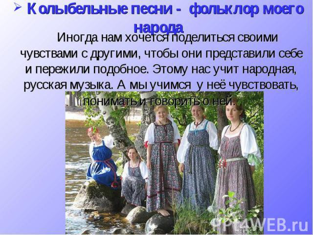 Колыбельные песни - фольклор моего народа Иногда нам хочется поделиться своими чувствами с другими, чтобы они представили себе и пережили подобное. Этому нас учит народная, русская музыка. А мы учимся у неё чувствовать, понимать и говорить о ней.
