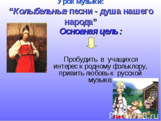 """Урок музыки: """"Колыбельные песни - душа нашего народа"""" Пробудить в учащихся интерес к родному фольклору, привить любовь к русской музыке."""