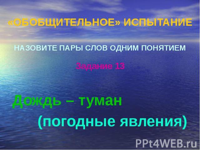 «ОБОБЩИТЕЛЬНОЕ» ИСПЫТАНИЕ НАЗОВИТЕ ПАРЫ СЛОВ ОДНИМ ПОНЯТИЕМ