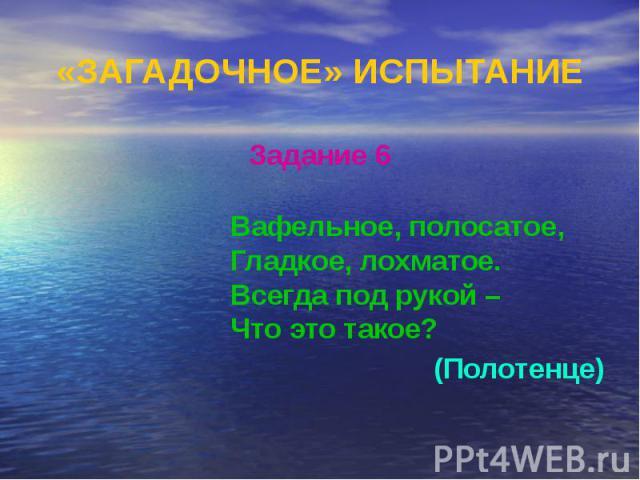 «ЗАГАДОЧНОЕ» ИСПЫТАНИЕ Задание 6