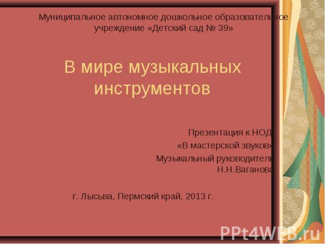 В мире музыкальных инструментов Презентация к НОД «В мастерской звуков» Музыкальный руководитель Н.Н.Ваганова