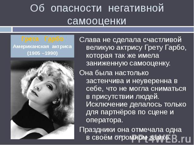 Слава не сделала счастливой великую актрису Грету Гарбо, которая так же имела заниженную самооценку. Слава не сделала счастливой великую актрису Грету Гарбо, которая так же имела заниженную самооценку. Она была настолько застенчива и неуверенна в се…