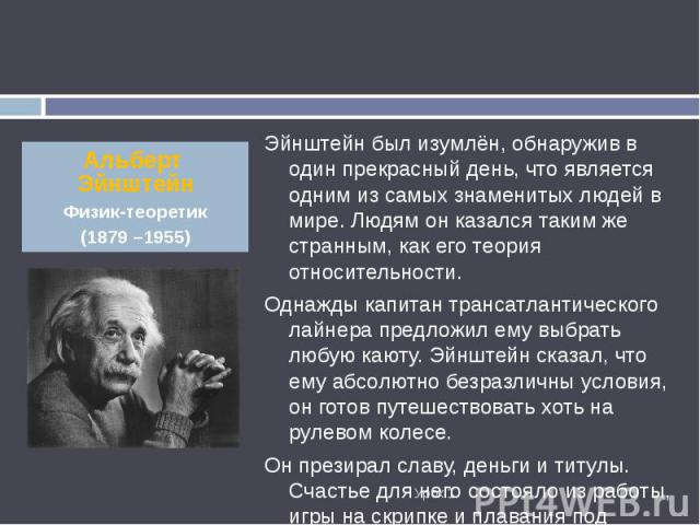 Эйнштейн был изумлён, обнаружив в один прекрасный день, что является одним из самых знаменитых людей в мире. Людям он казался таким же странным, как его теория относительности. Эйнштейн был изумлён, обнаружив в один прекрасный день, что является одн…