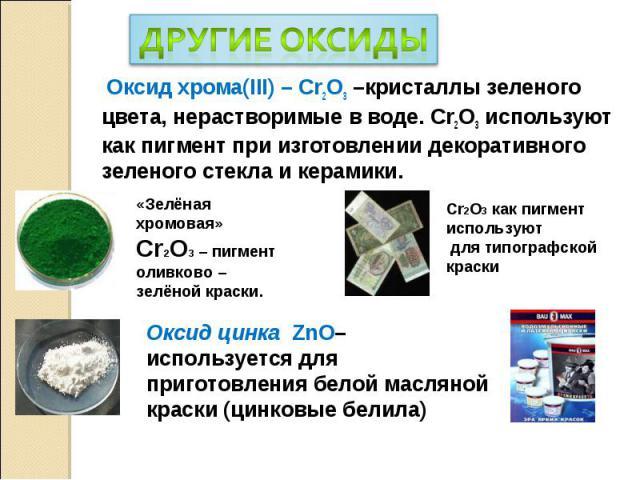 Оксид хрома(III) – Cr2O3 –кристаллы зеленого цвета, нерастворимые в воде. Cr2O3 используют как пигмент при изготовлении декоративного зеленого стекла и керамики. Оксид хрома(III) – Cr2O3 –кристаллы зеленого цвета, нерастворимые в воде. Cr2O3 использ…