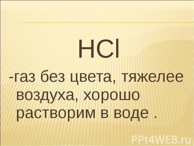 HCl HCl -газ без цвета, тяжелее воздуха, хорошо растворим в воде .