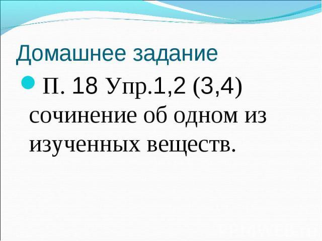 П. 18 Упр.1,2 (3,4) сочинение об одном из изученных веществ. П. 18 Упр.1,2 (3,4) сочинение об одном из изученных веществ.