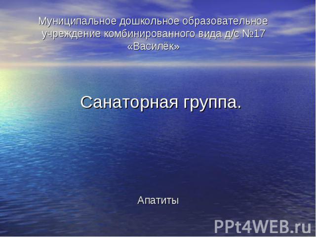 Муниципальное дошкольное образовательное учреждение комбинированного вида д/с №17 «Василёк» Санаторная группа.