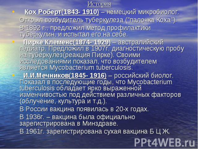 """История История  Кох Роберт(1843- 1910) – немецкий микробиолог. Открыл возбудитель туберкулеза (""""палочка Коха""""). В 1892 г., предложил метод профилактики туберкулин, и испытал его на себе.  Пирке Клеменс(1874- 1929) – авст…"""