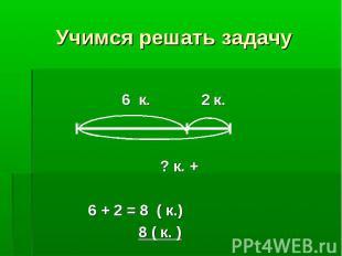 6 к. 2 к. 6 к. 2 к. ? к. + 6 + 2 = 8 ( к.) 8 ( к. )