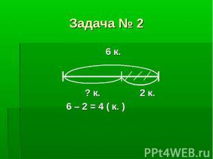 6 к. 6 к. ? к. 2 к. 6 – 2 = 4 ( к. )