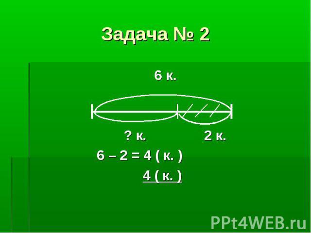 6 к. 6 к. ? к. 2 к. 6 – 2 = 4 ( к. ) 4 ( к. )