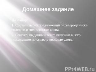Домашнее задание На выбор: 1. Составить 5-6 предложений о Северодвинске, включив