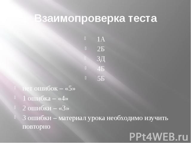 Взаимопроверка теста 1А 2Б 3Д 4Б 5Б нет ошибок – «5» 1 ошибка – «4» 2 ошибки – «3» 3 ошибки – материал урока необходимо изучить повторно