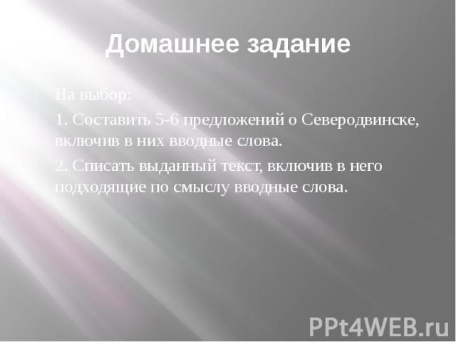Домашнее задание На выбор: 1. Составить 5-6 предложений о Северодвинске, включив в них вводные слова. 2. Списать выданный текст, включив в него подходящие по смыслу вводные слова.