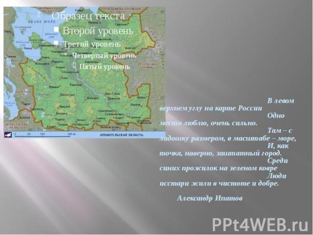В левом верхнем углу на карте России Одно место люблю, очень сильно. Там – с ладошку размером, в масштабе – море, И, как точка, наверно, заштатный город. Среди синих прожилок на зеленом ковре Люди исстари жили в чистоте и добре. Александр Ипатов