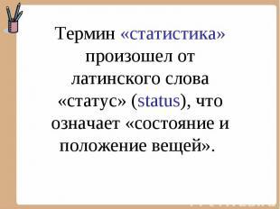 Термин «статистика» произошел от латинского слова «статус» (status), что означае