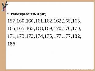 Ранжированный ряд 157,160,160,161,162,162,165,165, 165,165,165,168,169,170,170,1
