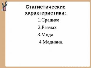 Статистические характеристики: 1.Среднее 2.Размах 3.Мода 4.Медиана.