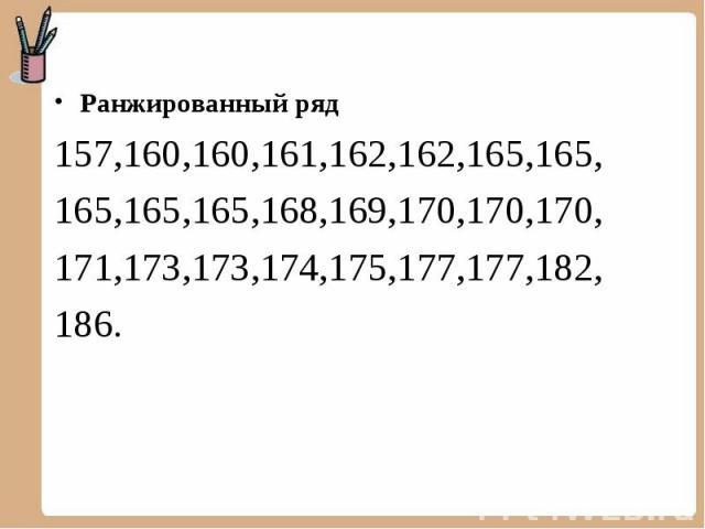 Ранжированный ряд 157,160,160,161,162,162,165,165, 165,165,165,168,169,170,170,170, 171,173,173,174,175,177,177,182, 186.