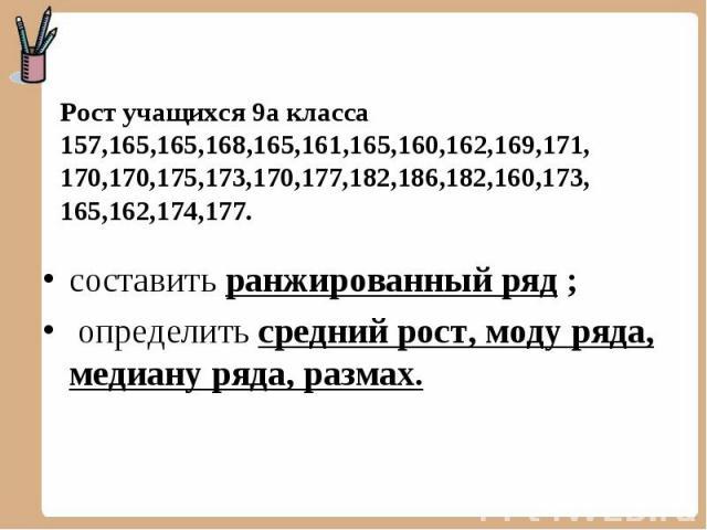 Рост учащихся 9а класса 157,165,165,168,165,161,165,160,162,169,171, 170,170,175,173,170,177,182,186,182,160,173, 165,162,174,177. составить ранжированный ряд ; определить средний рост, моду ряда, медиану ряда, размах.