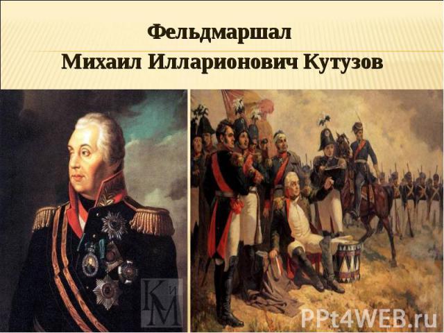 Фельдмаршал Фельдмаршал Михаил Илларионович Кутузов