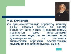 И. ТУРГЕНЕВ И. ТУРГЕНЕВ Он дал окончательную обработку нашему языку, который теп