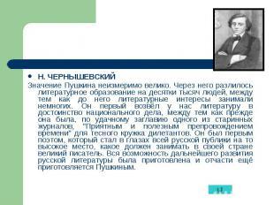 Н. ЧЕРНЫШЕВСКИЙ Н. ЧЕРНЫШЕВСКИЙ Значение Пушкина неизмеримо велико. Через него р