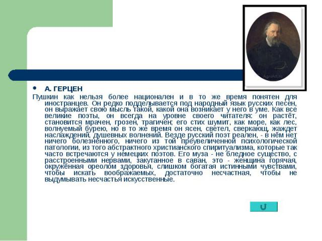 А. ГЕРЦЕН А. ГЕРЦЕН Пушкин как нельзя более национален и в то же время понятен для иностранцев. Он редко подделывается под народный язык русских песен, он выражает свою мысль такой, какой она возникает у него в уме. Как все великие поэты, он всегда …