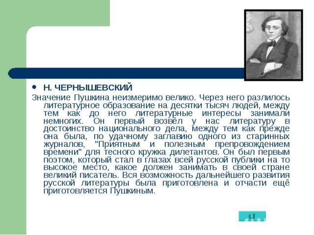 Н. ЧЕРНЫШЕВСКИЙ Н. ЧЕРНЫШЕВСКИЙ Значение Пушкина неизмеримо велико. Через него разлилось литературное образование на десятки тысяч людей, между тем как до него литературные интересы занимали немногих. Он первый возвёл у нас литературу в достоинство …