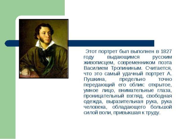 Этот портрет был выполнен в 1827 году выдающимся русским живописцем, современником поэта Василием Тропининым. Считается, что это самый удачный портрет А. Пушкина, предельно точно передающий его облик: открытое, умное лицо, внимательные глаза, прониц…