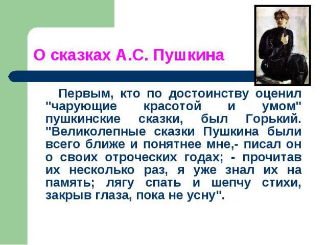 """Первым, кто по достоинству оценил """"чарующие красотой и умом"""" пушкинские сказки, был Горький. """"Великолепные сказки Пушкина были всего ближе и понятнее мне,- писал он о своих отроческих годах; - прочитав их несколько раз, я уже знал их …"""