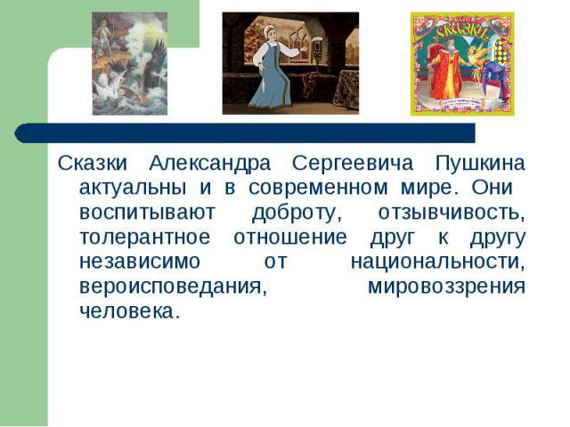 Сказки Александра Сергеевича Пушкина актуальны и в современном мире. Они воспитывают доброту, отзывчивость, толерантное отношение друг к другу независимо от национальности, вероисповедания, мировоззрения человека. Сказки Александра Сергеевича Пушкин…