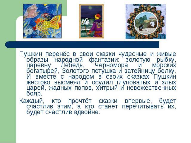 Пушкин перенёс в свои сказки чудесные и живые образы народной фантазии: золотую рыбку, царевну Лебедь, Черномора и морских богатырей, Золотого петушка и затейницу белку. И вместе с народом в своих сказках Пушкин жестоко высмеял и осудил глуповатых и…